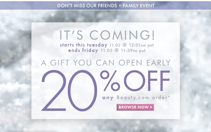 Don't miss our Friends + Family event  It's Coming!  Starts this Tuesday 11.02 @ 12:01am pst Ends Friday 11.05 @ 11:59pm pst  A gift you can open early!  20% off ANY Beauty.com order*  Browse now >