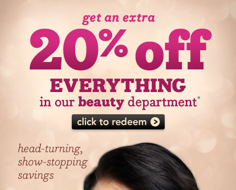 Get an extra 20% off EVERYTHING in our beauty department*    Click to redeem    Head-turning, show-stopping savings